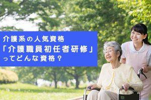 介護系の人気資格「介護職員初任者研修」ってどんな資格?